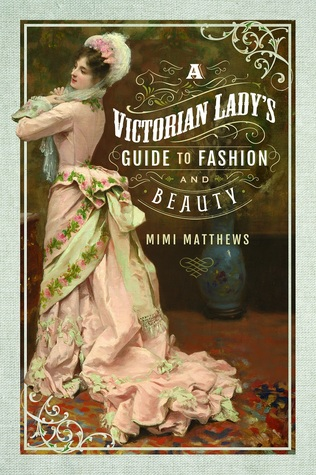 A Victorian Lady's Guide to Fashion and Beauty by Mimi Matthews